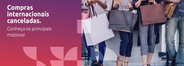 Compras internacionais canceladas – Conheça os principais motivos!