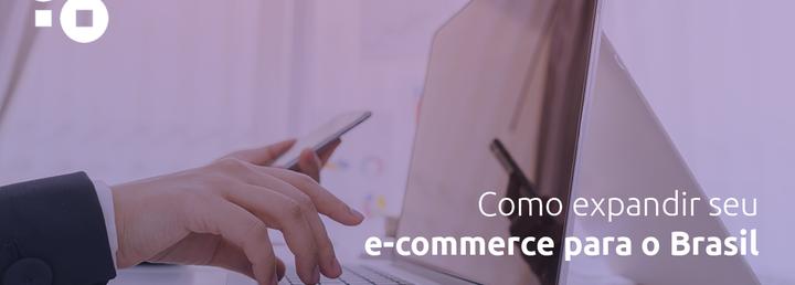 Como expandir seu e-commerce para o Brasil